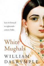 White Mughals: Love And Betrayal In Eighteenth Century India